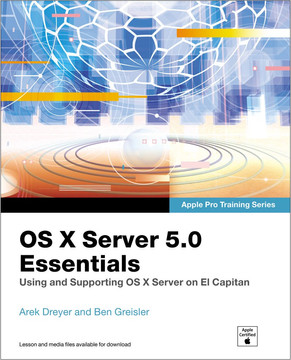 Apple Pro Training Series: OS X Server 5.0 Essentials - Using and Supporting OS X Server on El Capitan, Third Edition