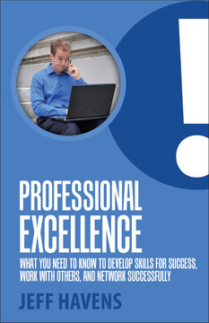 Professional Excellence: What You Need to Know to Develop Skills for Success, Work with Others, and Network Successfully