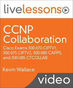 CCNP Collaboration: Cisco Exams 300-070 CIPTV1, 300-075 CIPTV2, 300-080 CAPPS, and 300-085 CTCOLLAB