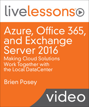Azure, Office 365, and Exchange Server 2016: Making Cloud Solutions Work Together with the Local DataCenter