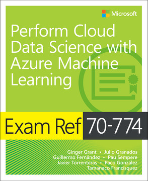 Exam Ref 70-774 Perform Cloud Data Science with Azure Machine Learning, First Edition