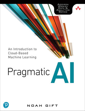Pragmatic AI: An Introduction to Cloud-Based Machine Learning, First Edition