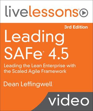 Leading SAFe (Scaled Agile Framework) 4.5: Leading the Lean Enterprise with the Scaled Agile Framework