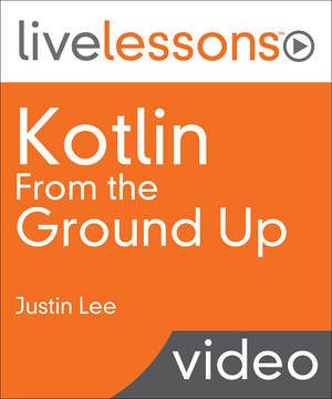 Kotlin From the Ground Up LiveLessons Video Training