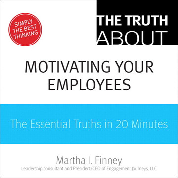 The Truth About Motivating Your Employees: The Essential Truths in 20 Minutes