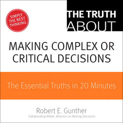 The Truth About Making Complex or Critical Decisions: The Essential Truths in 20 Minutes