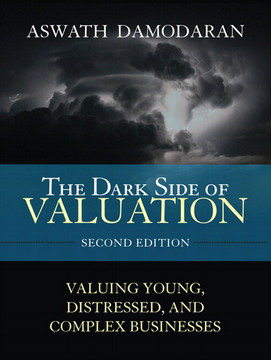 The Dark Side of Valuation: Valuing Young, Distressed, and Complex Businesses, Second Edition