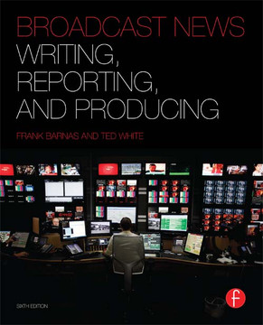 Broadcast News Writing, Reporting, and Producing, 6th Edition