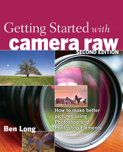 Getting Started with Camera Raw: How to make better pictures using Photoshop and Photoshop Elements, Second Edition