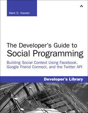 The Developer's Guide to Social Programming: Building Social Context Using Facebook, Google Friend Connect, and the Twitter API