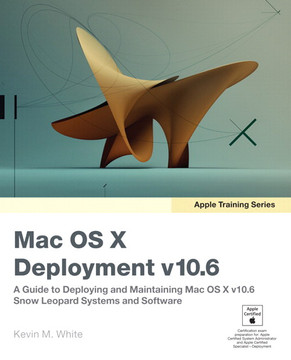 Apple Training Series Mac OS X Deployment v10.6: A Guide to Deploying and Maintaining Mac OS X and Mac OS X Software