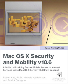Apple Training Series Mac OS X Security and Mobility v10.6: A Guide to Providing Secure Mobile Access to Intranet Services Using Mac OS X Server v10.6 Snow Leopard