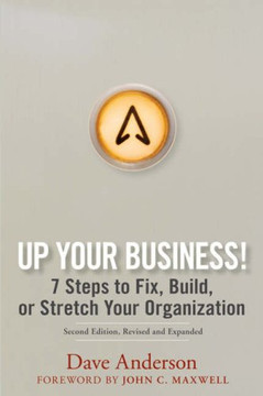 Up Your Business!: 7 Steps to Fix, Build, or Stretch Your Organization, Second Edition, Revised and Expanded
