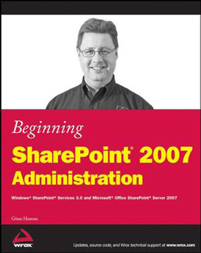 Beginning SharePoint® 2007 Administration: Windows® SharePoint® Services 3.0 and Microsoft® Office SharePoint® Server 2007