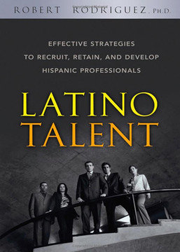 Latino Talent: Effective Strategies to Recruit, Retain and Develop Hispanic Professionals