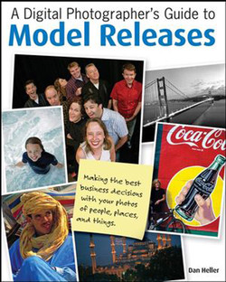 A Digital Photographer's Guide to Model Releases: Making the Best Business Decisions with Your Photos of People, Places and Things