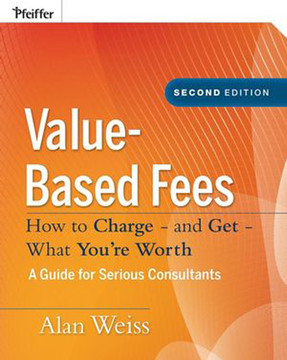 Value-Based Fees: How to Charge—and Get—What You're Worth: A Guide for Consultants, Second Edition