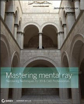 Mastering mental ray®: Rendering Techniques for 3D & CAD Professionals