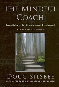 The Mindful Coach: Seven Roles for Facilitating Leader Development: New and Revised Edition