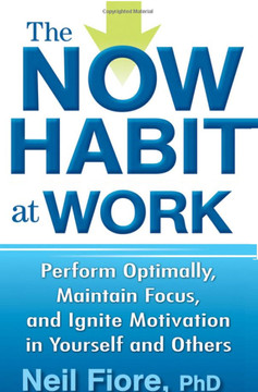 The Now Habit at Work: Perform Optimally, Maintain Focus, and Ignite Motivation in Yourself and Other