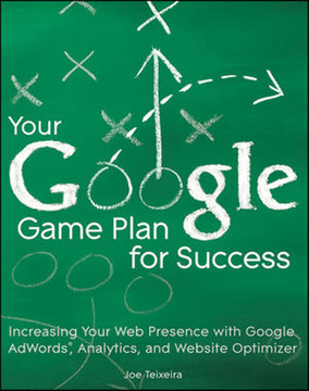 Your Google® Game Plan for Success: Increasing Your Web Presence with Google AdWords, Analytics, and Website Optimizer