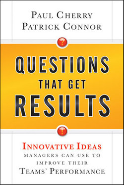 Questions That Get Results: Innovative Ideas Managers Can Use to Improve Their Teams' Performance