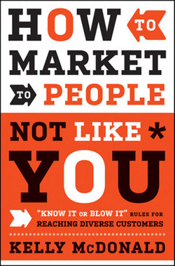 """How to Market to People Not Like You: """"Know It or Blow It"""" Rules for Reaching Diverse Customers"""
