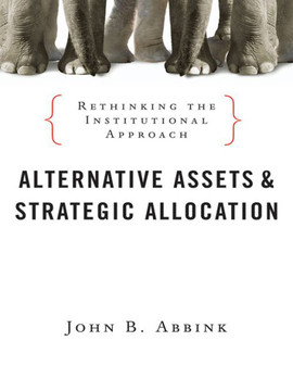 Alternative Assets and Strategic Allocation: Rethinking the Institutional Approach