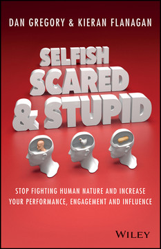 Selfish, Scared and Stupid: Stop Fighting Human Nature And Increase Your Performance, Engagement And Influence