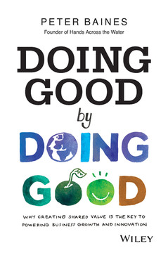 Doing Good By Doing Good: Why Creating Shared Value is the Key to Powering Business Growth and Innovation