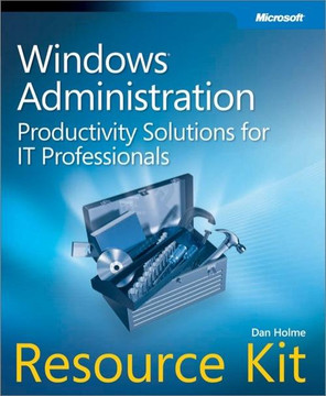 Windows® Administration Resource Kit: Productivity Solutions for IT Professionals