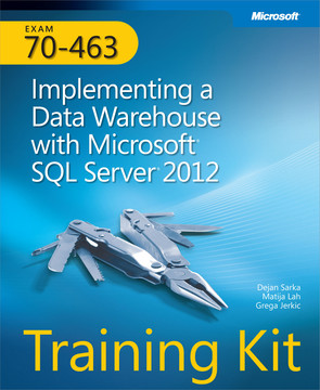 Exam 70-463: Implementing a Data Warehouse with Microsoft® SQL Server® 2012: Training Kit