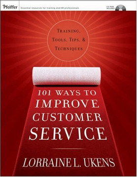 101 Ways to Improve Customer Service: Training, Tools, Tips, and Techniques