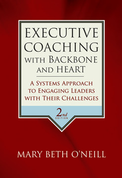 Executive Coaching with Backbone and Heart: A Systems Approach to Engaging Leaders with Their Challenges, 2nd Edition