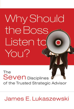 Why Should the Boss Listen to You?: The Seven Disciplines of the Trusted Strategic Advisor