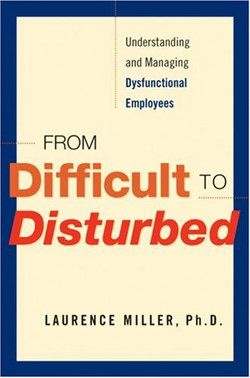 From Difficult to Disturbed: Understanding and Managing Dysfunctional Employees