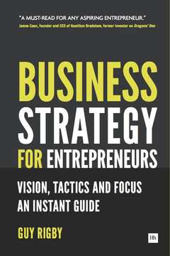 Business Strategy for Entrepreneurs: Vision, Tactics and Focus: An Instant Guide
