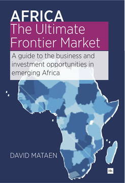 Africa - The Ultimate Frontier Market: A guide to the business and investment opportunities in emerging Africa