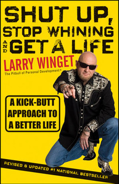Shut up, Stop Whining, and Get a Life:  A Kick-Butt Approach to a Better Life, Second Edition, Revised & Updated