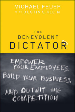 The Benevolent Dictator: Empower Your Employees, Build Your Business, and Outwit the Competition