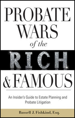 Probate Wars of the Rich and Famous: An Insider's Guide to Estate Planning and Probate Litigation
