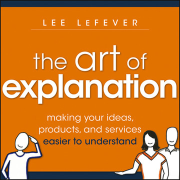 The Art of Explanation: Making your Ideas, Products, and Services Easier to Understand