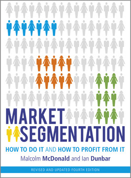 Market Segmentation: How to Do It and How to Profit from It, Revised and updated 4th Edition