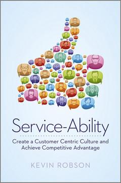Service-Ability: Create a Customer Centric Culture and Achieve Competitive Advantage