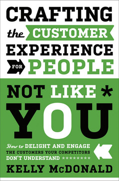 Crafting the Customer Experience For People Not Like You: How to Delight and Engage the Customers Your Competitors Don't Understand