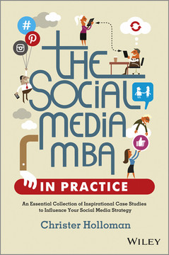 The Social Media MBA in Practice: An Essential Collection of Inspirational Case Studies to Influence your Social Media Strategy