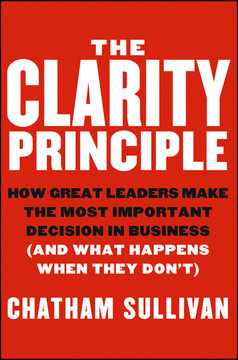 The Clarity Principle: How Great Leaders Make the Most Important Decision in Business (and What Happens When They Don't)
