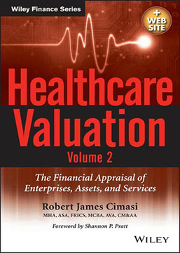 Healthcare Valuation: The Financial Appraisal of Enterprises, Assets, and Services, Volume 2