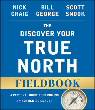 The Discover Your True North Fieldbook: A Personal Guide to Finding Your Authentic Leadership, 2nd Edition