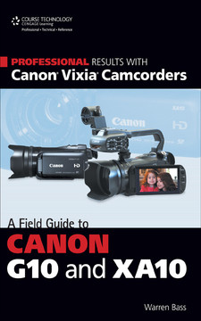 Professional Results With Canon® Vixia® Camcorders: A Field Guide To Canon G10 And XA10